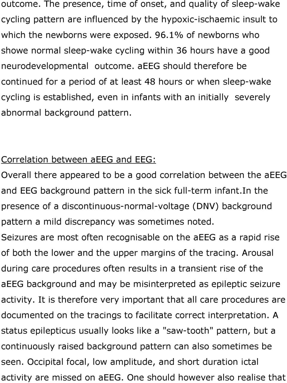 aeeg should therefore be continued for a period of at least 48 hours or when sleep-wake cycling is established, even in infants with an initially severely abnormal background pattern.