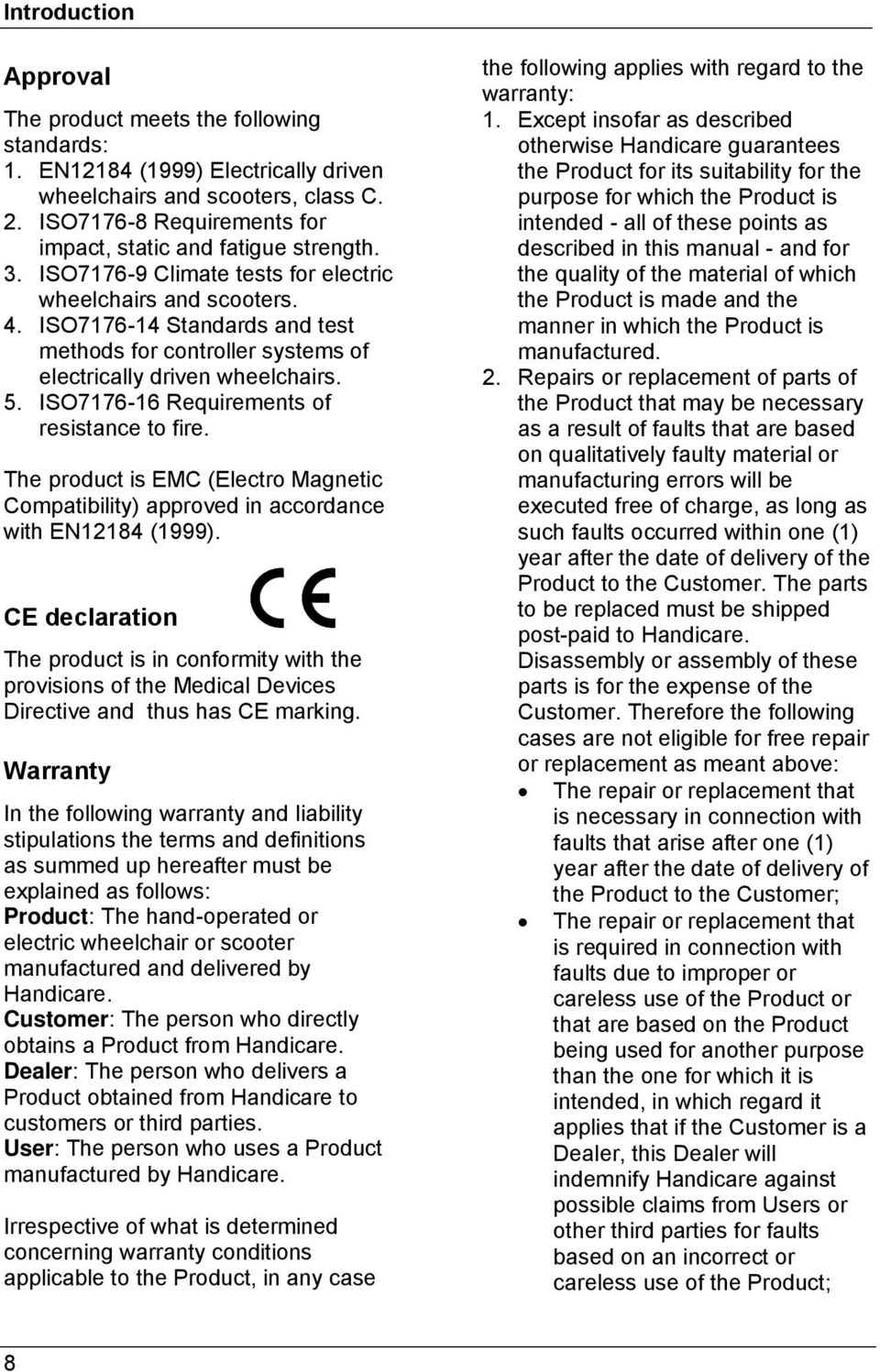 ISO7176-14 Standards and test methods for controller systems of electrically driven wheelchairs. 5. ISO7176-16 Requirements of resistance to fire.