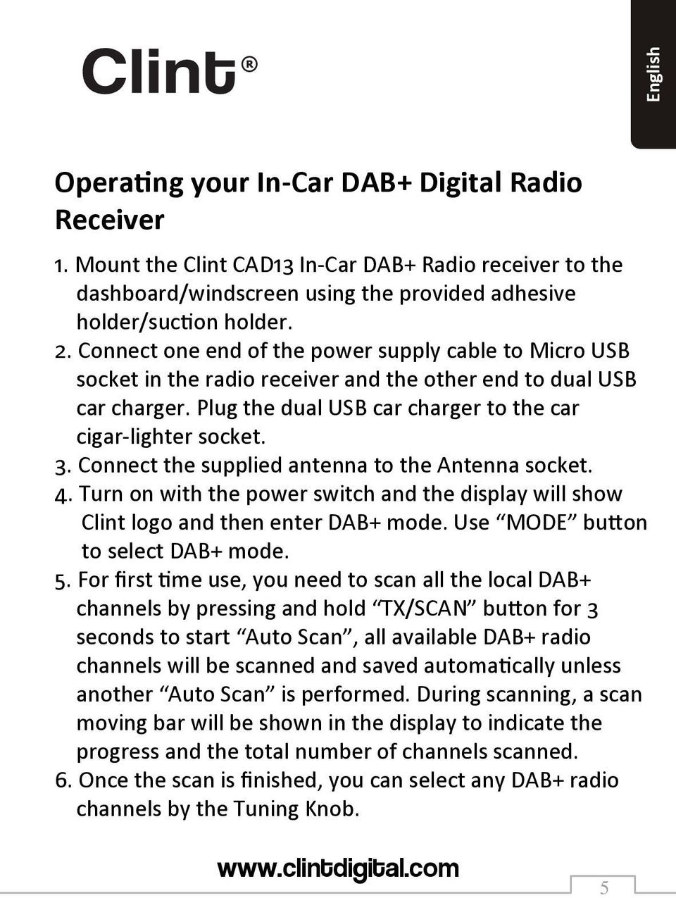 Connect the supplied antenna to the Antenna socket. 4. Turn on with the power switch and the display will show Clint logo and then enter DAB+ mode. Use MODE button to select DAB+ mode. 5.