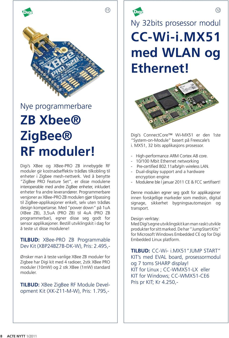 Ved å benytte ZigBee PRO Feature Set, er disse modulene interoperable med andre ZigBee enheter, inkludert enheter fra andre leverandører.