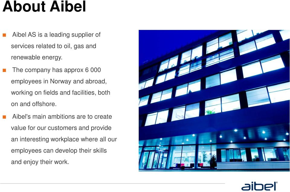 Aibel's main ambitions are to create value for our customers and provide an interesting workplace where all our employees can develop their skills and enjoy their work.