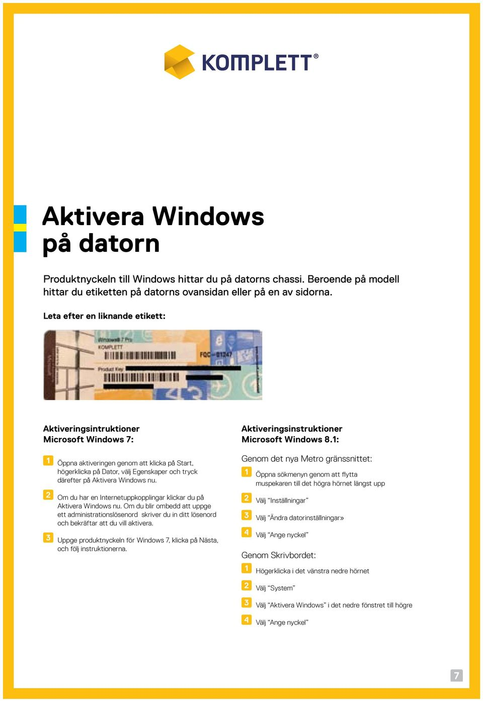 Windows nu. Om du har en Internetuppkopplingar klickar du på Aktivera Windows nu.