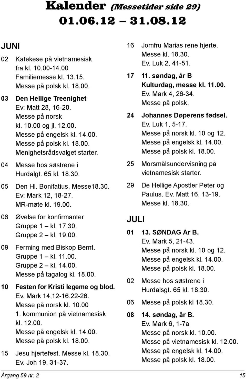 Bonifatius, Messe18.30. Ev: Mark 12, 18-27. MR-møte kl. 19.00. 06 Øvelse for konfirmanter Gruppe 1 kl. 17.30. Gruppe 2 kl. 19.00. 09 Ferming med Biskop Bernt. Gruppe 1 kl. 11.00. Gruppe 2 kl. 14.00. Messe på tagalog kl.