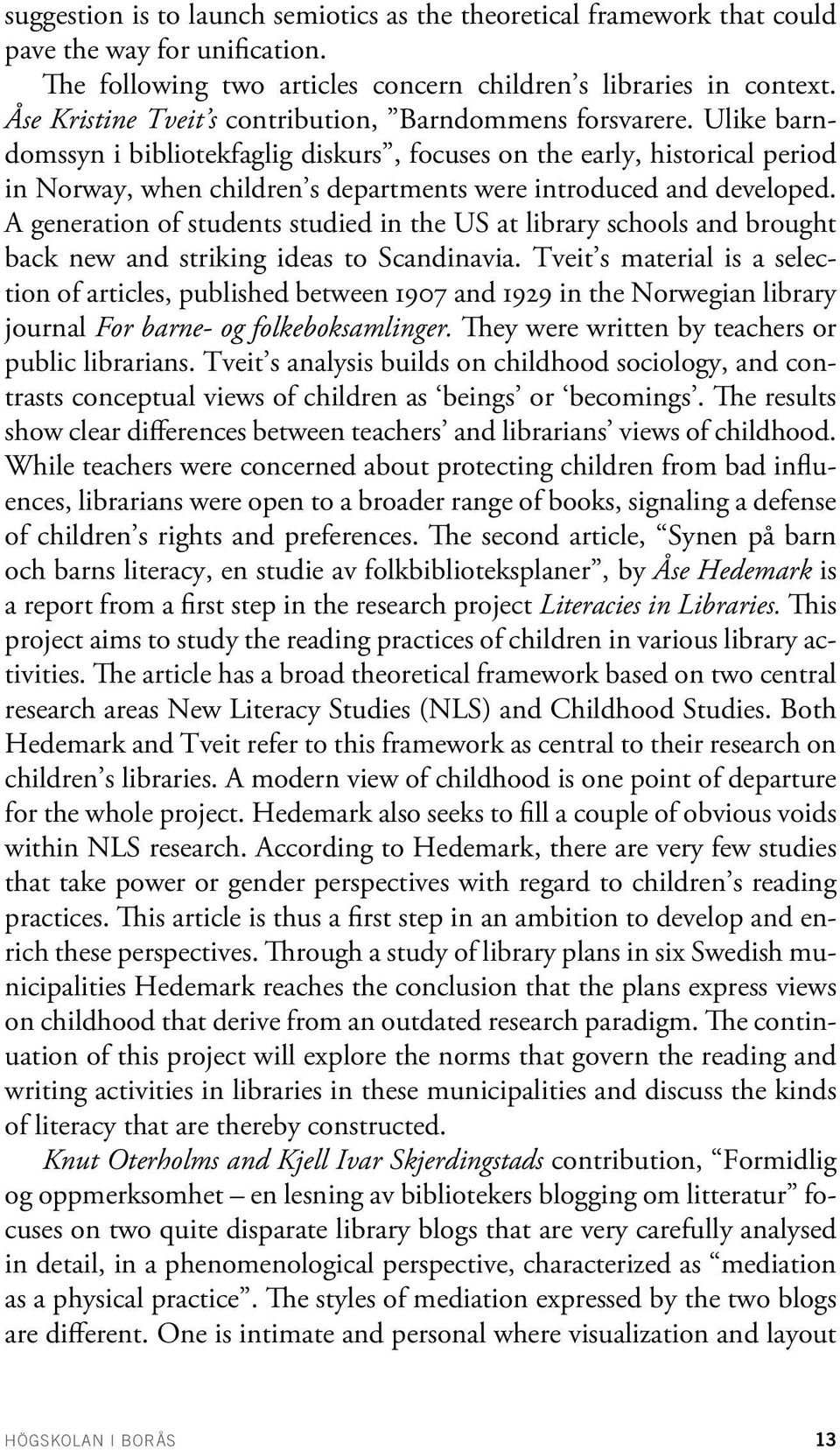 Ulike barndomssyn i bibliotekfaglig diskurs, focuses on the early, historical period in Norway, when children s departments were introduced and developed.