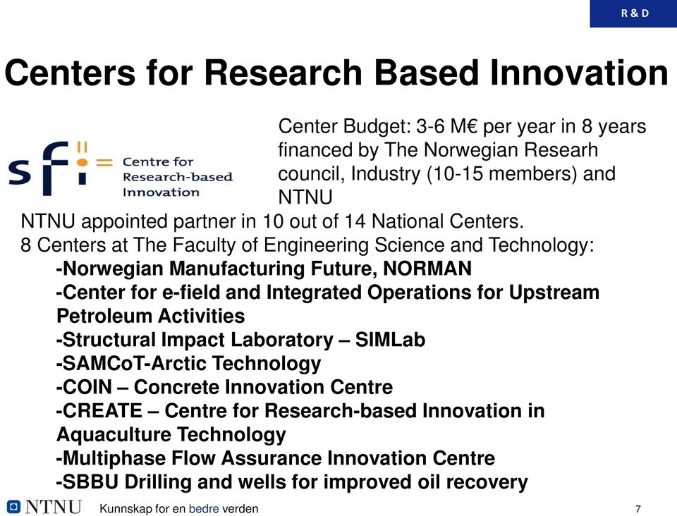8 Centers at The Faculty of Engineering Science and Technology: -Norwegian Manufacturing Future, NORMAN -Center for e-field and Integrated Operations for Upstream Petroleum