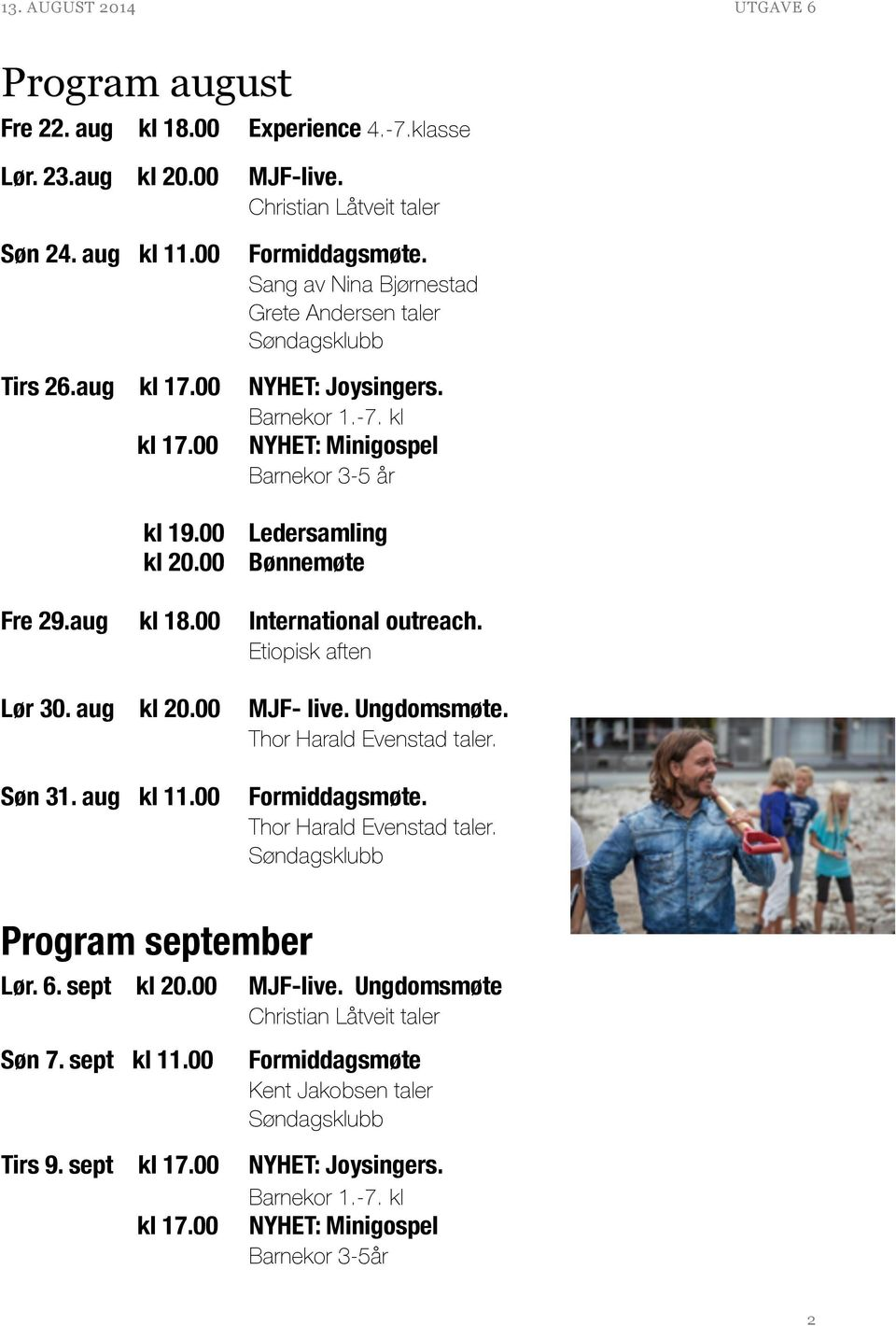 00 International outreach. Etiopisk aften Lør 30. aug kl 20.00 Søn 31. aug kl 11.00 Program september Lør. 6. sept kl 20.00 Søn 7. sept kl 11.00 Tirs 9. sept kl 17.00 kl 17.00 MJF- live.