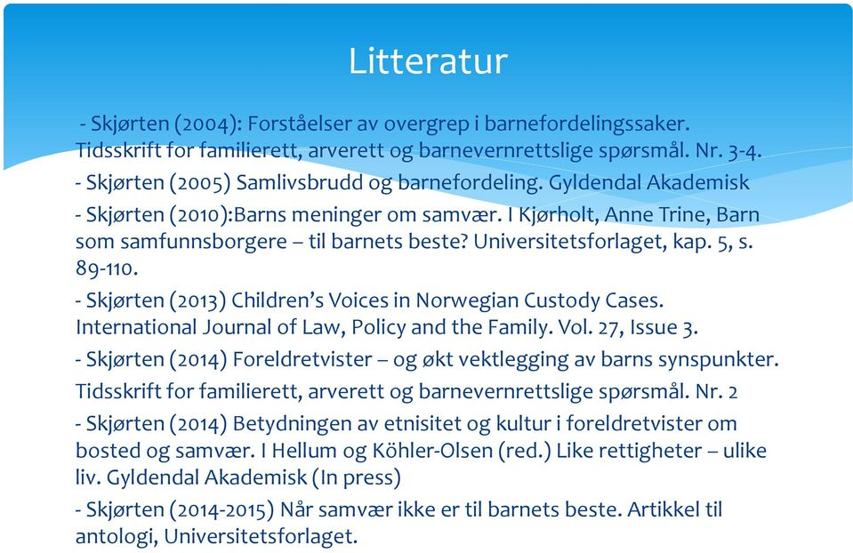 Universitetsforlaget, kap. 5, s. 89-110. - Skjørten (2013) Children s Voices in Norwegian Custody Cases. International Journal of Law, Policy and the Family. Vol. 27, Issue 3.