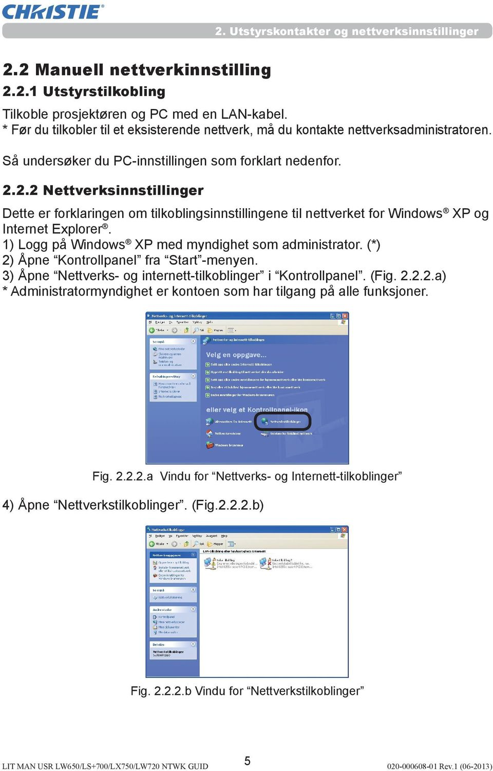 2.2 Nettverksinnstillinger Dette er forklaringen om tilkoblingsinnstillingene til nettverket for Windows XP og Internet Explorer. 1) Logg på Windows XP med myndighet som administrator.