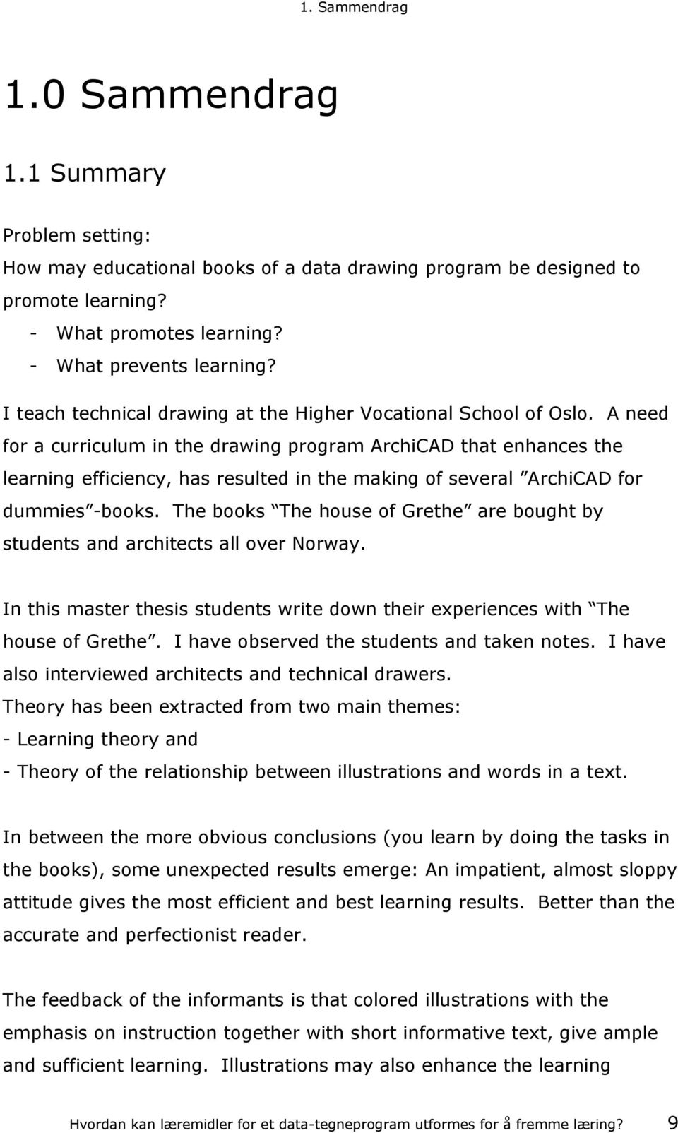 A need for a curriculum in the drawing program ArchiCAD that enhances the learning efficiency, has resulted in the making of several ArchiCAD for dummies -books.
