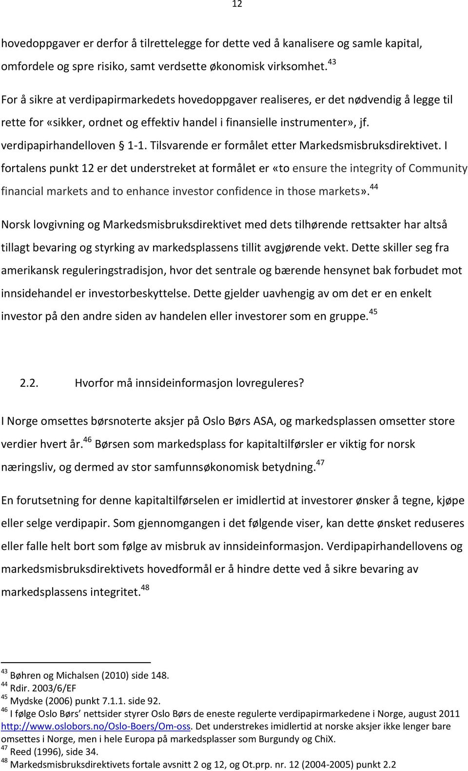 Markedsmisbruksdirektivet I fortalens punkt 12 er det understreket at formålet er «to ensure the integrity of Community financial markets and to enhance investor confidence in those markets» 44 Norsk
