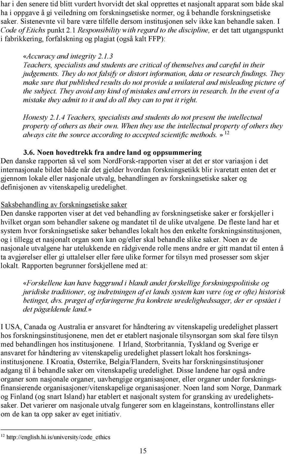 1 Responsibility with regard to the discipline, er det tatt utgangspunkt i fabrikkering, forfalskning og plagiat (også kalt FFP): «Accuracy and integrity 2.1.3 Teachers, specialists and students are critical of themselves and careful in their judgements.
