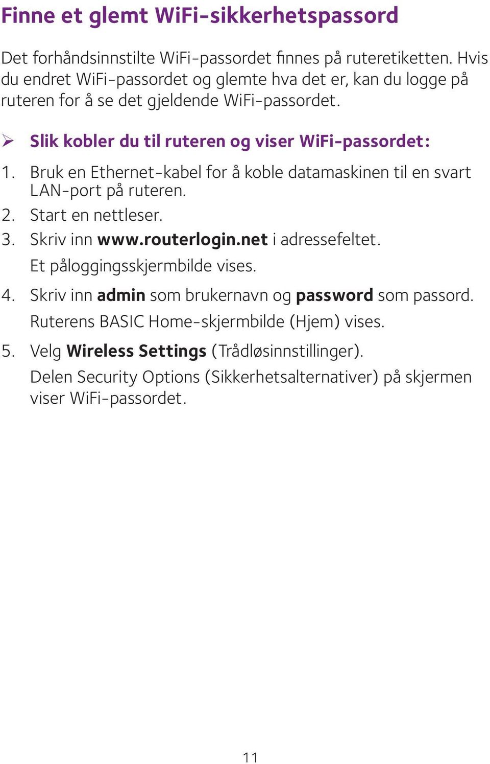 Bruk en Ethernet-kabel for å koble datamaskinen til en svart LAN-port på ruteren. 2. Start en nettleser. 3. Skriv inn www.routerlogin.net i adressefeltet.