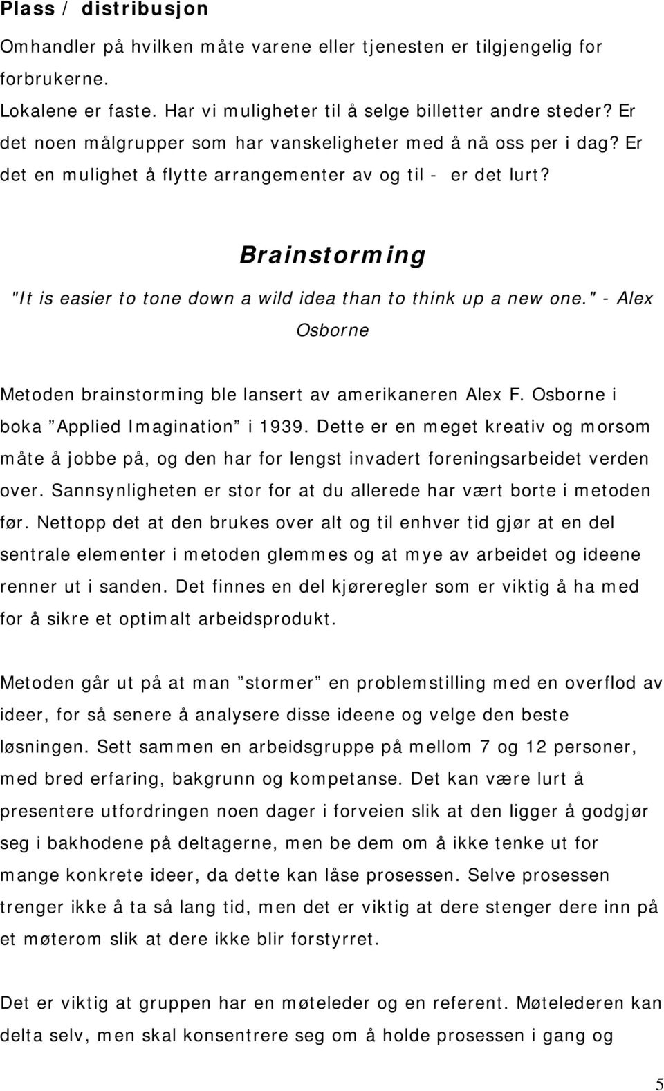 "Brainstorming ""It is easier to tone down a wild idea than to think up a new one."" - Alex Osborne Metoden brainstorming ble lansert av amerikaneren Alex F. Osborne i boka Applied Imagination i 1939."