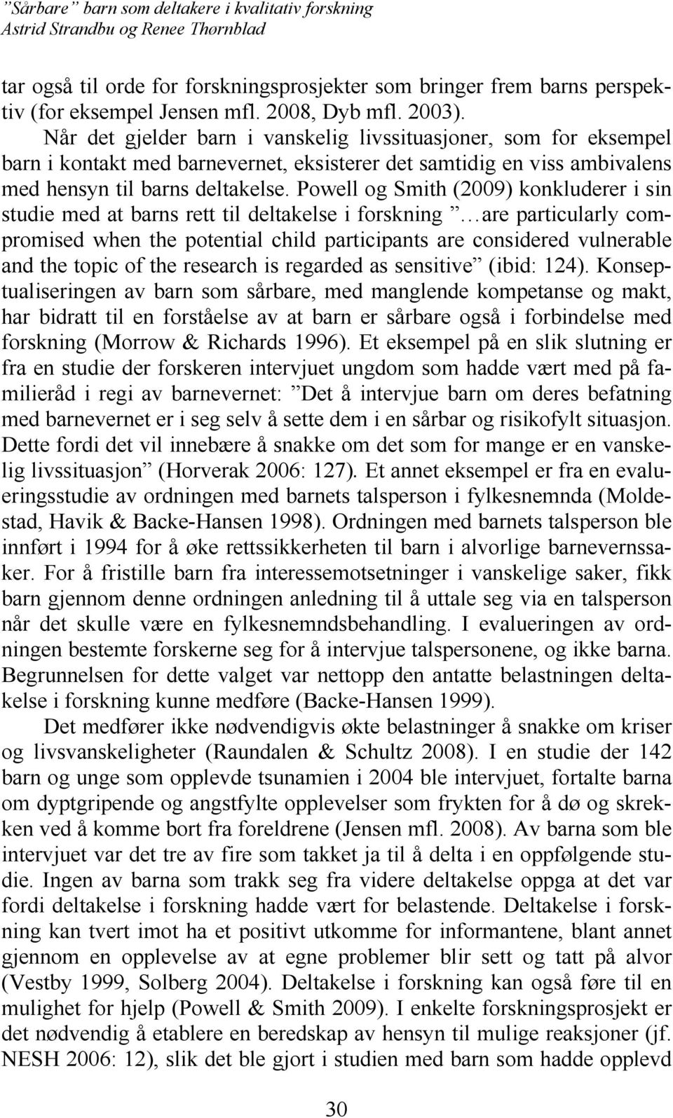 Powell og Smith (2009) konkluderer i sin studie med at barns rett til deltakelse i forskning are particularly compromised when the potential child participants are considered vulnerable and the topic