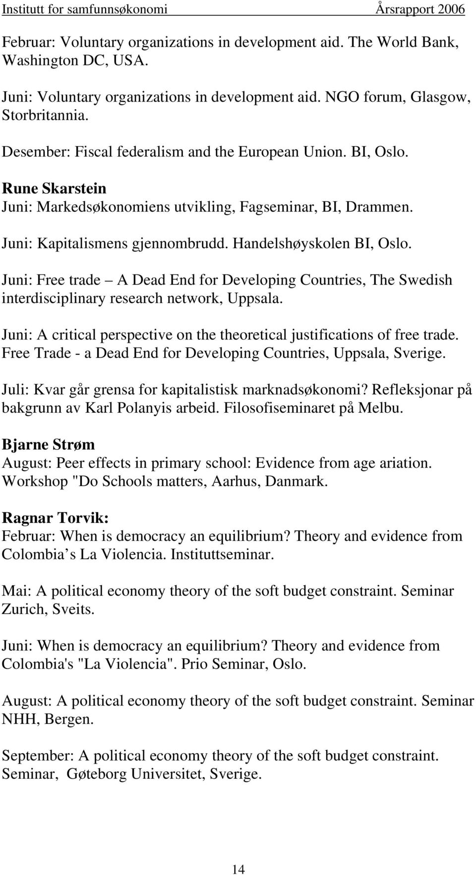 Juni: Free trade A Dead End for Developing Countries, The Swedish interdisciplinary research network, Uppsala. Juni: A critical perspective on the theoretical justifications of free trade.