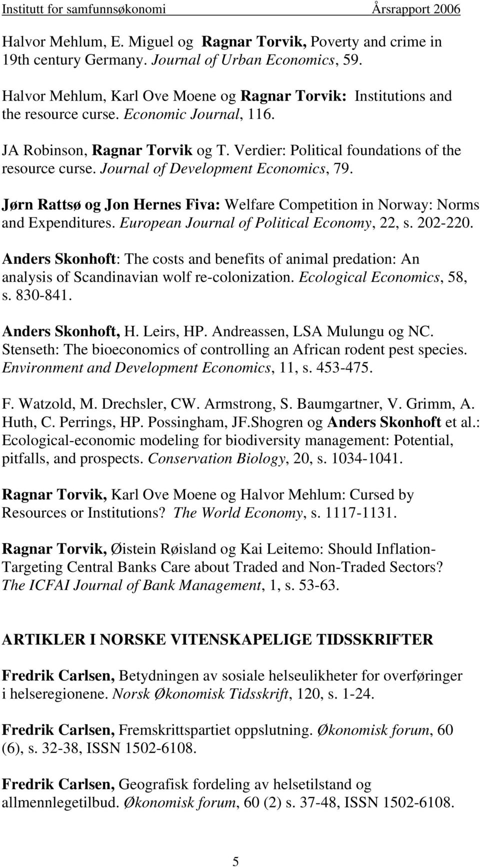 Journal of Development Economics, 79. Jørn Rattsø og Jon Hernes Fiva: Welfare Competition in Norway: Norms and Expenditures. European Journal of Political Economy, 22, s. 202-220.