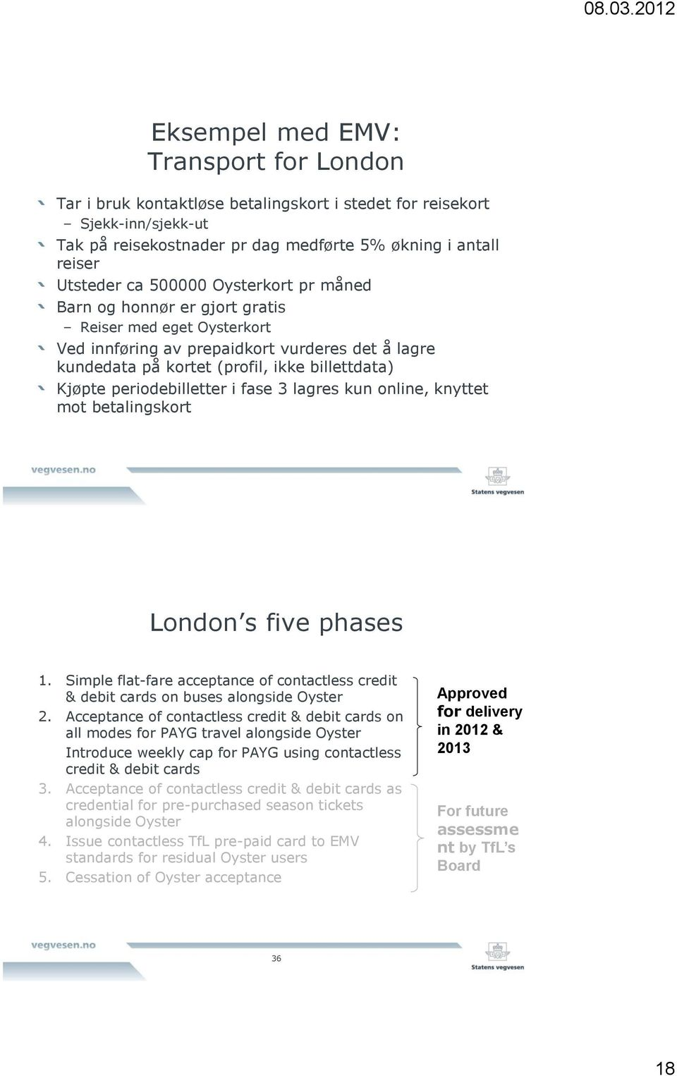 periodebilletter i fase 3 lagres kun online, knyttet mot betalingskort London s five phases 1. Simple flat-fare acceptance of contactless credit & debit cards on buses alongside Oyster 2.