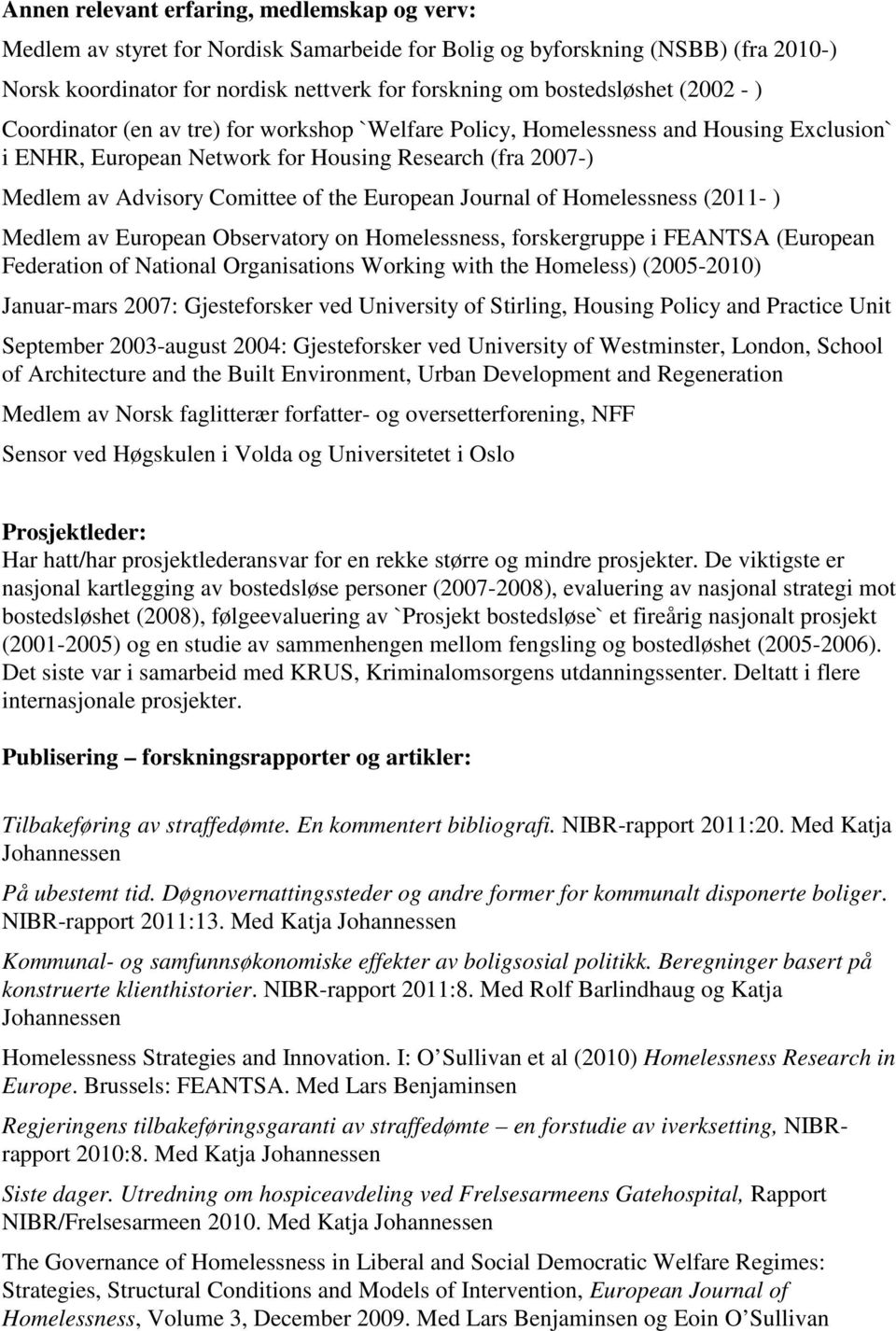 European Journal of Homelessness (2011- ) Medlem av European Observatory on Homelessness, forskergruppe i FEANTSA (European Federation of National Organisations Working with the Homeless) (2005-2010)