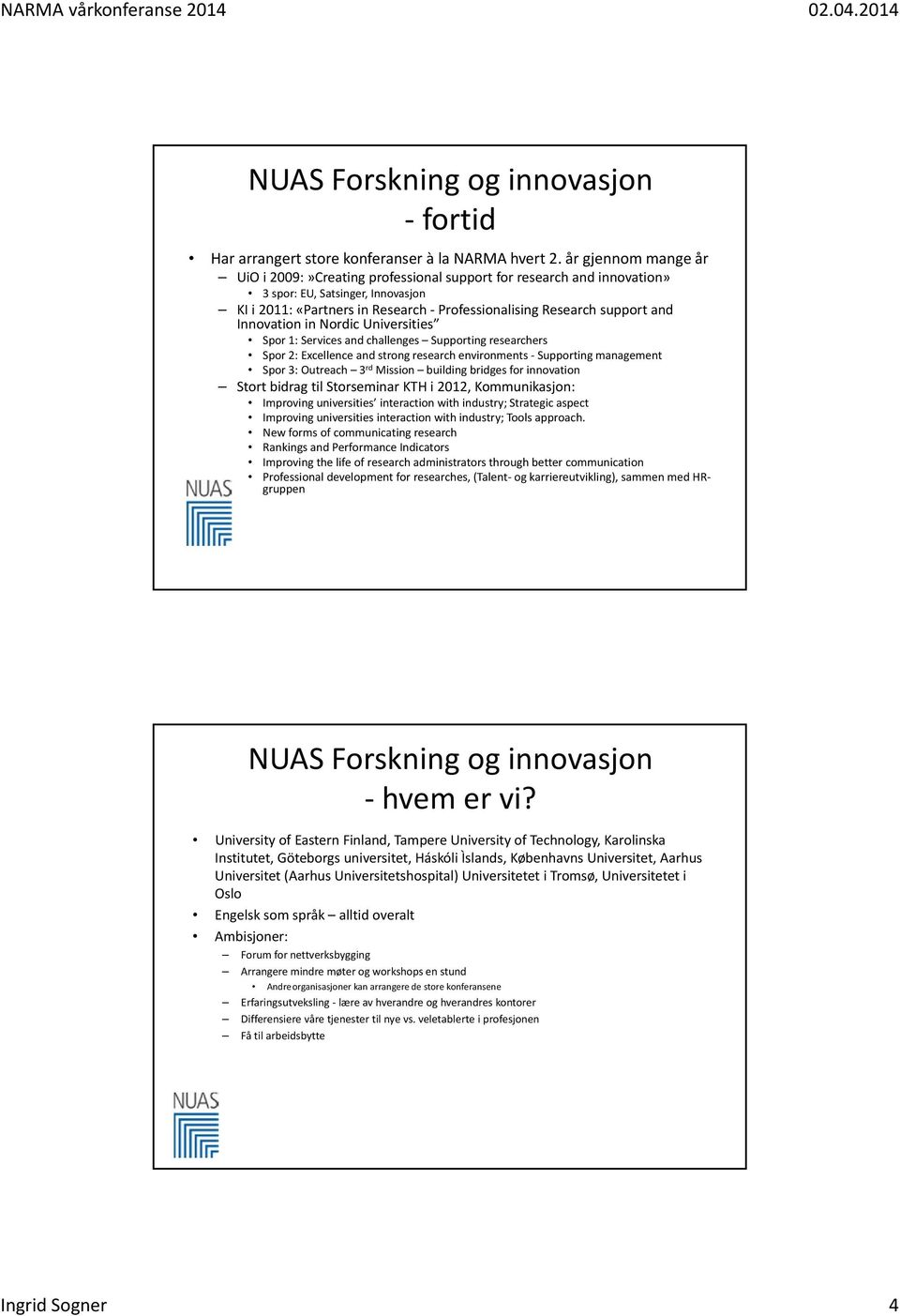 Innovation in Nordic Universities Spor 1: Services and challenges Supporting researchers Spor 2: Excellence and strong research environments Supporting management Spor 3: Outreach 3 rd Mission