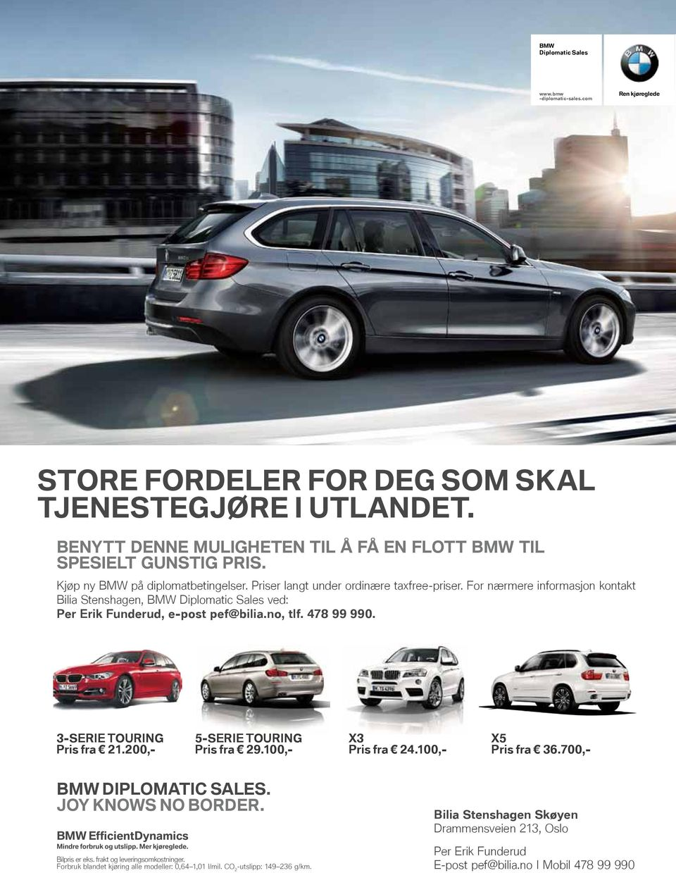 478 99 990. 3-SERIE TOURING pris fra 21.200,- 5-SERIE TOURING pris fra 29.100,- X3 pris fra 24.100,- X5 pris fra 36.700,- BMW DIpLOMATIC SALES. JOy KNOWS NO BORDER.