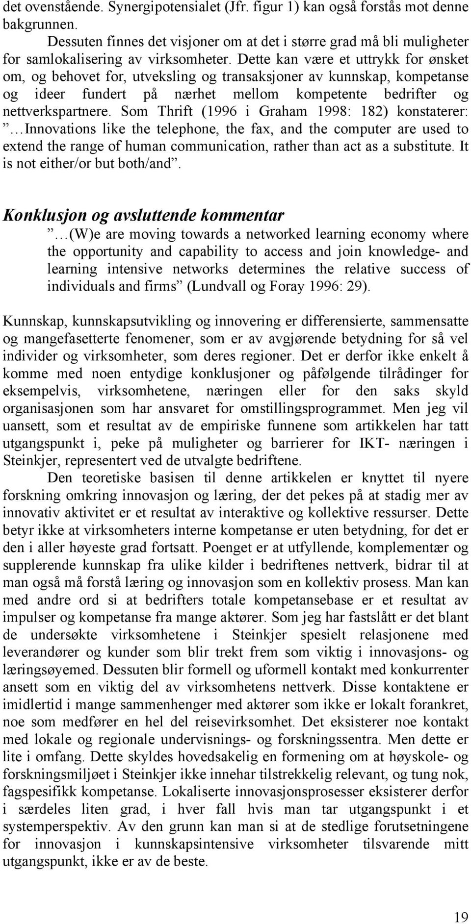 Som Thrift (1996 i Graham 1998: 182) konstaterer: Innovations like the telephone, the fax, and the computer are used to extend the range of human communication, rather than act as a substitute.