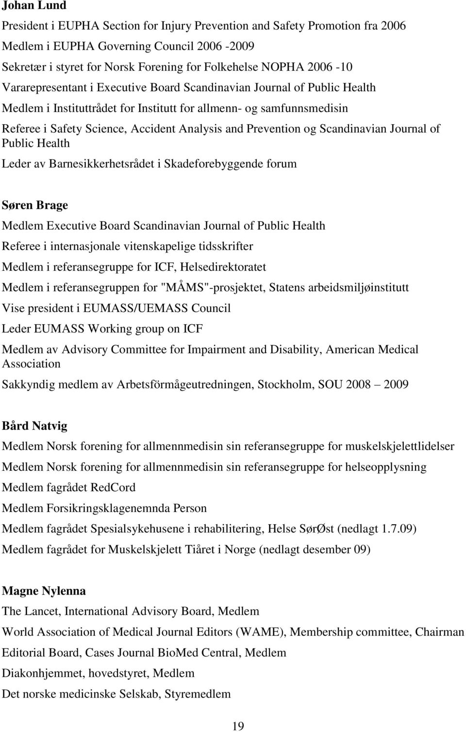 Prevention og Scandinavian Journal of Public Health Leder av Barnesikkerhetsrådet i Skadeforebyggende forum Søren Brage Medlem Executive Board Scandinavian Journal of Public Health Referee i