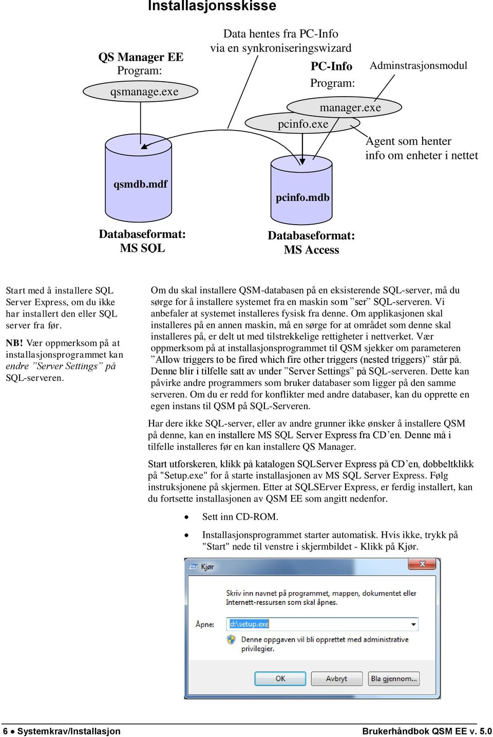 mdb Databaseformat: MS SQL Databaseformat: MS Access Start med å installere SQL Server Express, om du ikke har installert den eller SQL server fra før. NB!
