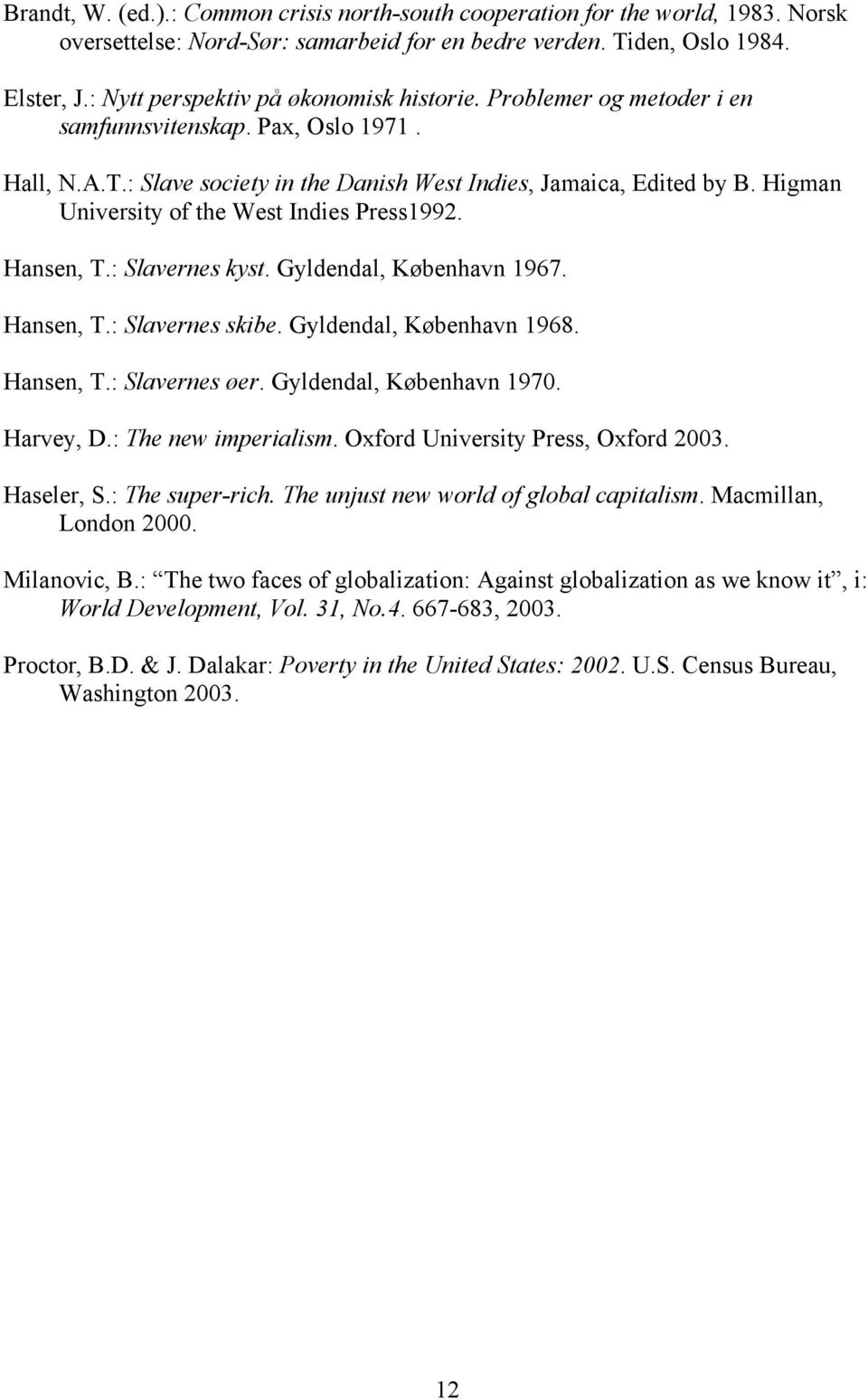 Higman University of the West Indies Press1992. Hansen, T.: Slavernes kyst. Gyldendal, København 1967. Hansen, T.: Slavernes skibe. Gyldendal, København 1968. Hansen, T.: Slavernes øer.