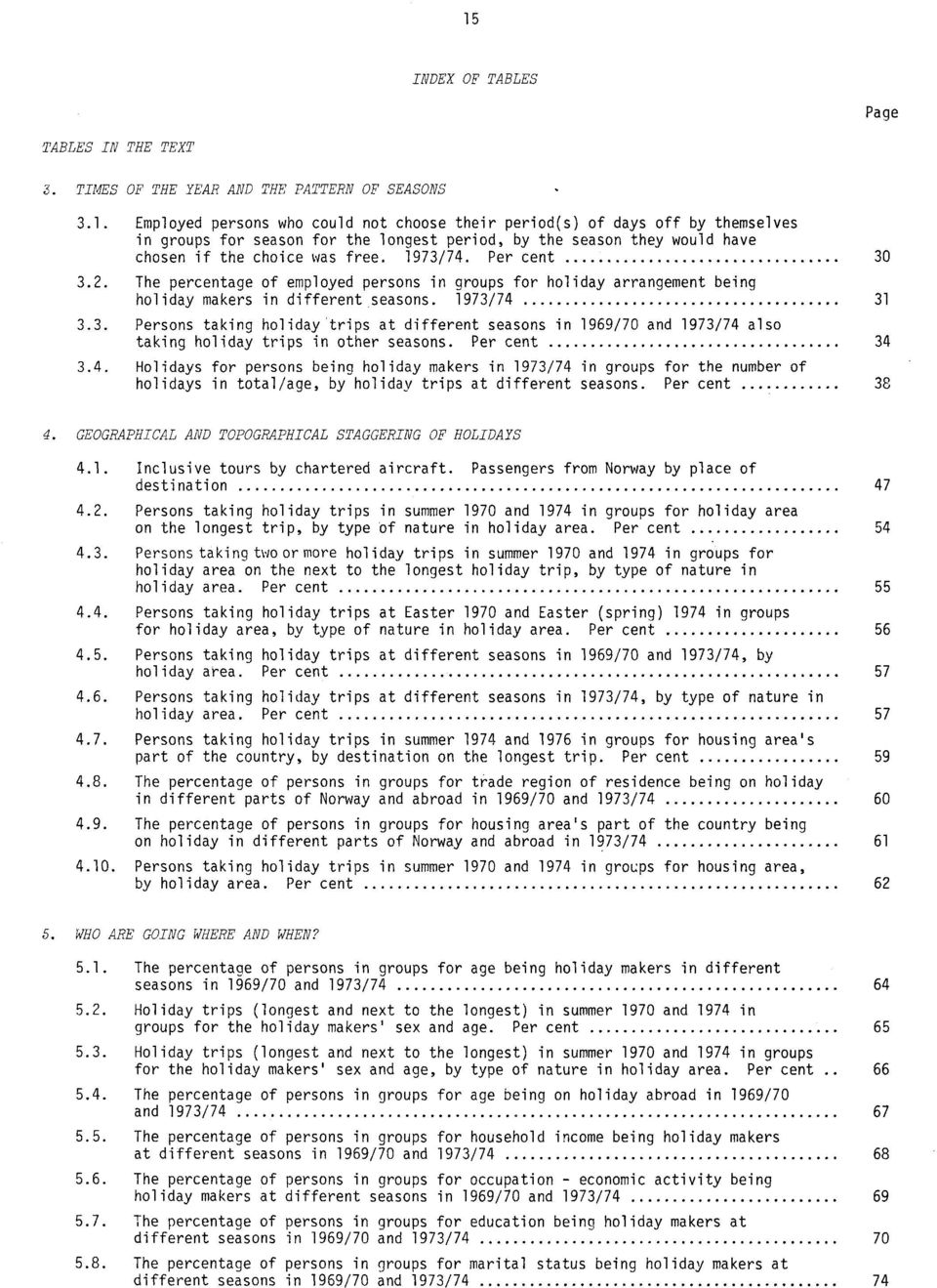 Per cent 34 3.4. Holidays for persons being holiday makers in 1973/74 in groups for the number of holidays in total/age, by holiday trips at different seasons. Per cent 38 4.
