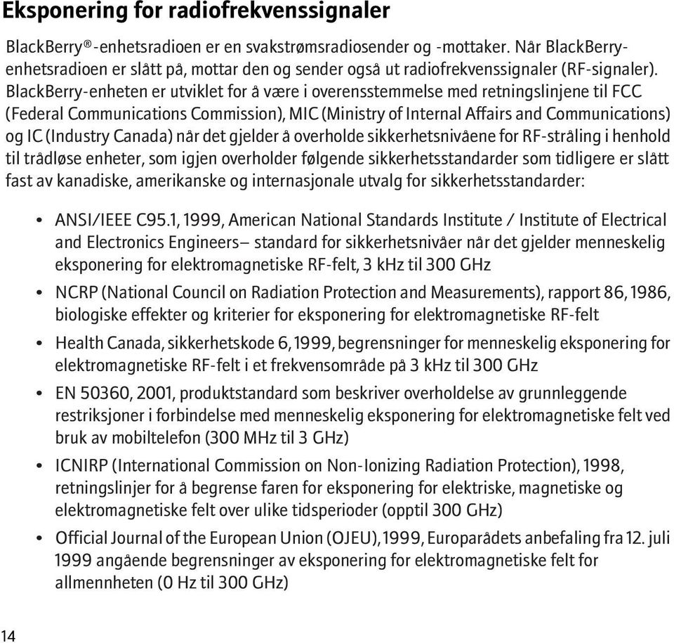 BlackBerry-enheten er utviklet for å være i overensstemmelse med retningslinjene til FCC (Federal Communications Commission), MIC (Ministry of Internal Affairs and Communications) og IC (Industry