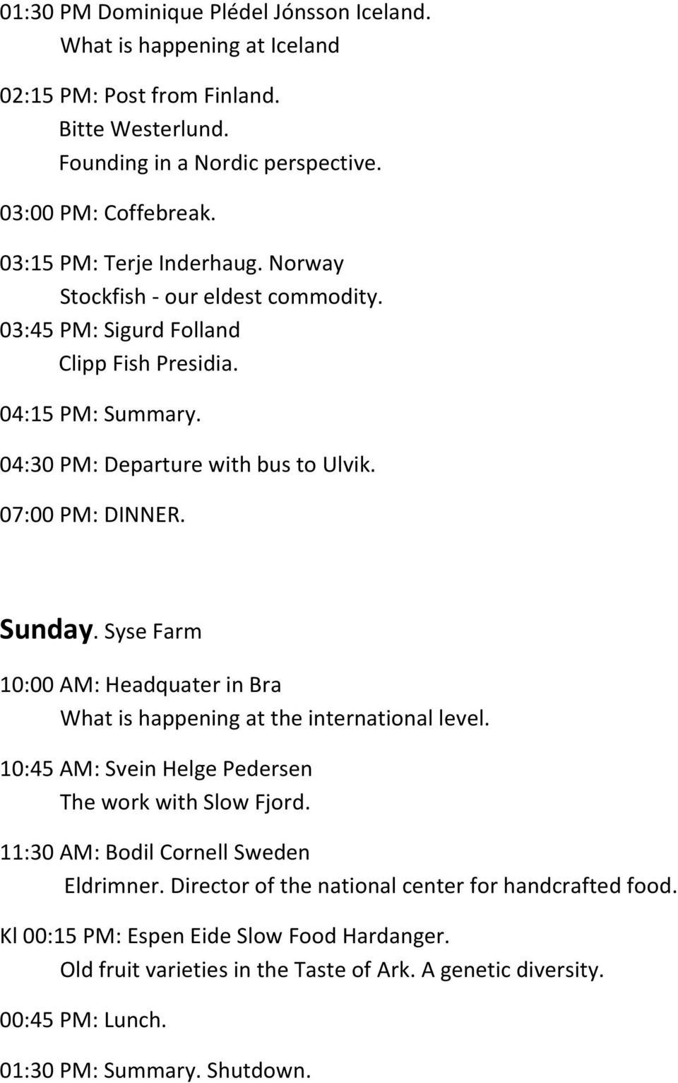 Sunday. Syse Farm 10:00 AM: Headquater in Bra What is happening at the international level. 10:45 AM: Svein Helge Pedersen The work with Slow Fjord. 11:30 AM: Bodil Cornell Sweden Eldrimner.