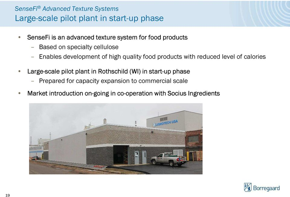 reduced level of calories Large-scale pilot plant in Rothschild (WI) in start-up phase Prepared for capacity