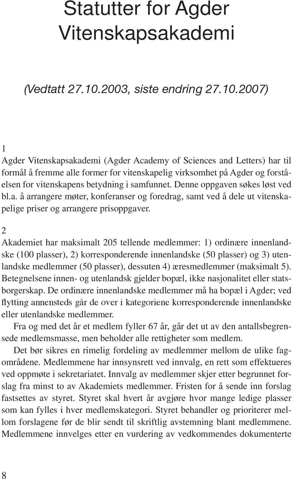 2007) 1 Agder Vitenskapsakademi (Agder Academy of Sciences and Letters) har til formål å fremme alle former for vitenskapelig virksomhet på Agder og forståelsen for vitenskapens betydning i samfunnet.