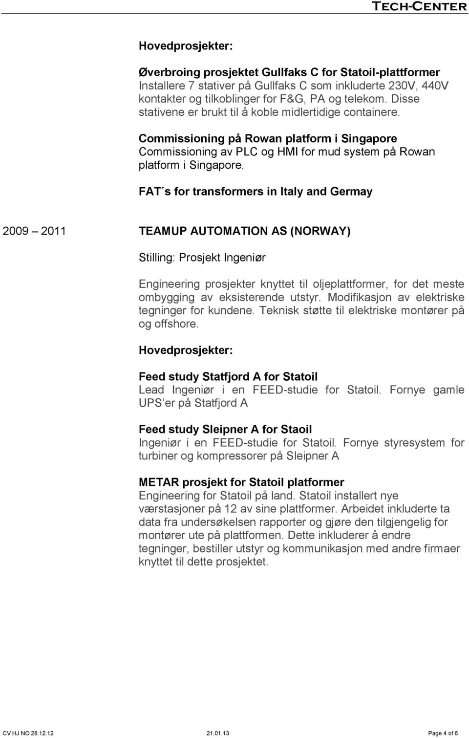 FAT s for transformers in Italy and Germay 2009 2011 TEAMUP AUTOMATION AS (NORWAY) Stilling: Prosjekt Ingeniør Engineering prosjekter knyttet til oljeplattformer, for det meste ombygging av