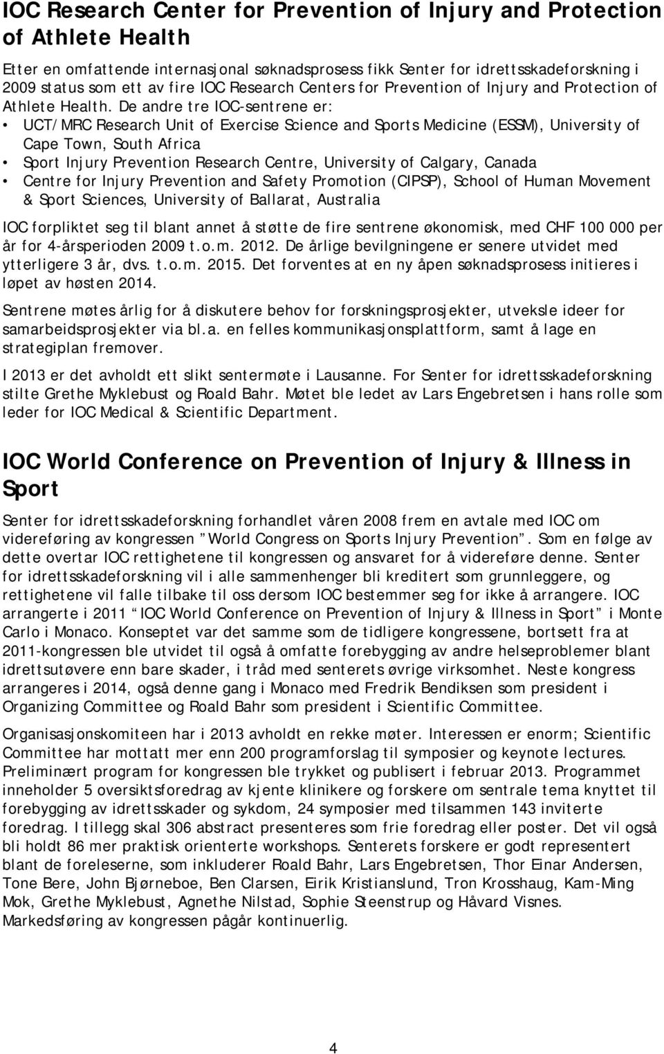De andre tre IOC-sentrene er: UCT/MRC Research Unit of Exercise Science and Sports Medicine (ESSM), University of Cape Town, South Africa Sport Injury Prevention Research Centre, University of