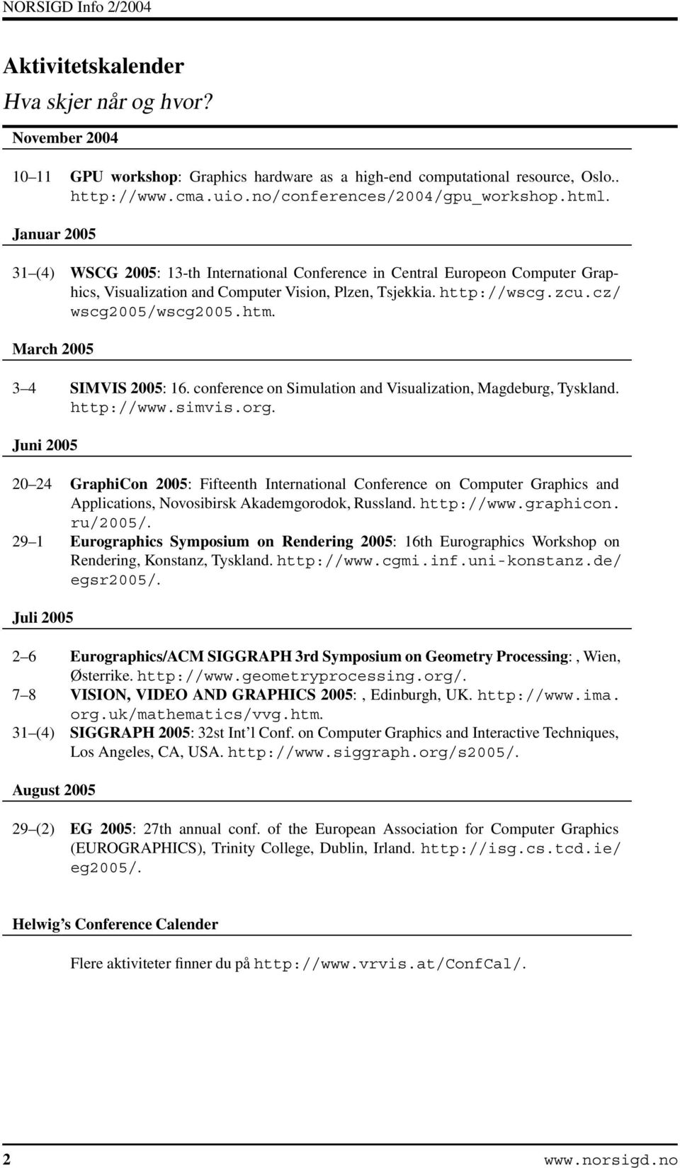 March 2005 3 4 SIMVIS 2005: 16. conference on Simulation and Visualization, Magdeburg, Tyskland. http://www.simvis.org.