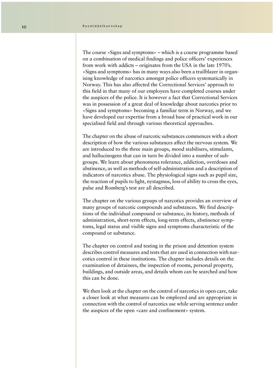 This has also affected the Correctional Services approach to this field in that many of our employees have completed courses under the auspices of the police.