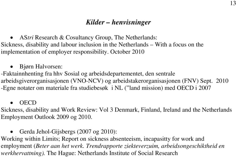 2010 -Egne notater om materiale fra studiebesøk i NL ( land mission) med OECD i 2007 OECD Sickness, disability and Work Review: Vol 3 Denmark, Finland, Ireland and the Netherlands Employment Outlook
