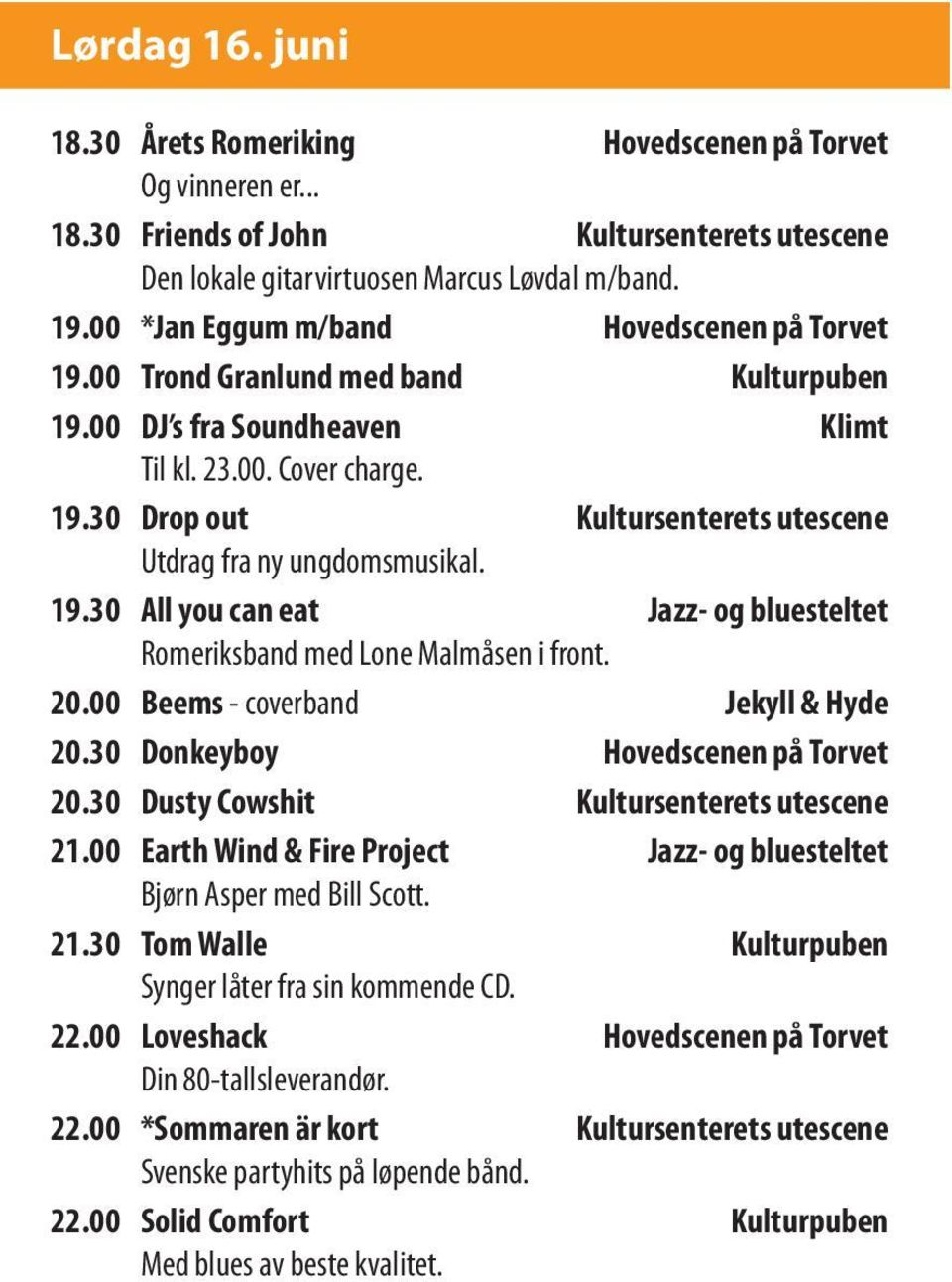 19.30 All you can eat Jazz- og bluesteltet Romeriksband med Lone Malmåsen i front. 20.00 Beems - coverband Jekyll & Hyde 20.30 Donkeyboy Hovedscenen på Torvet 20.