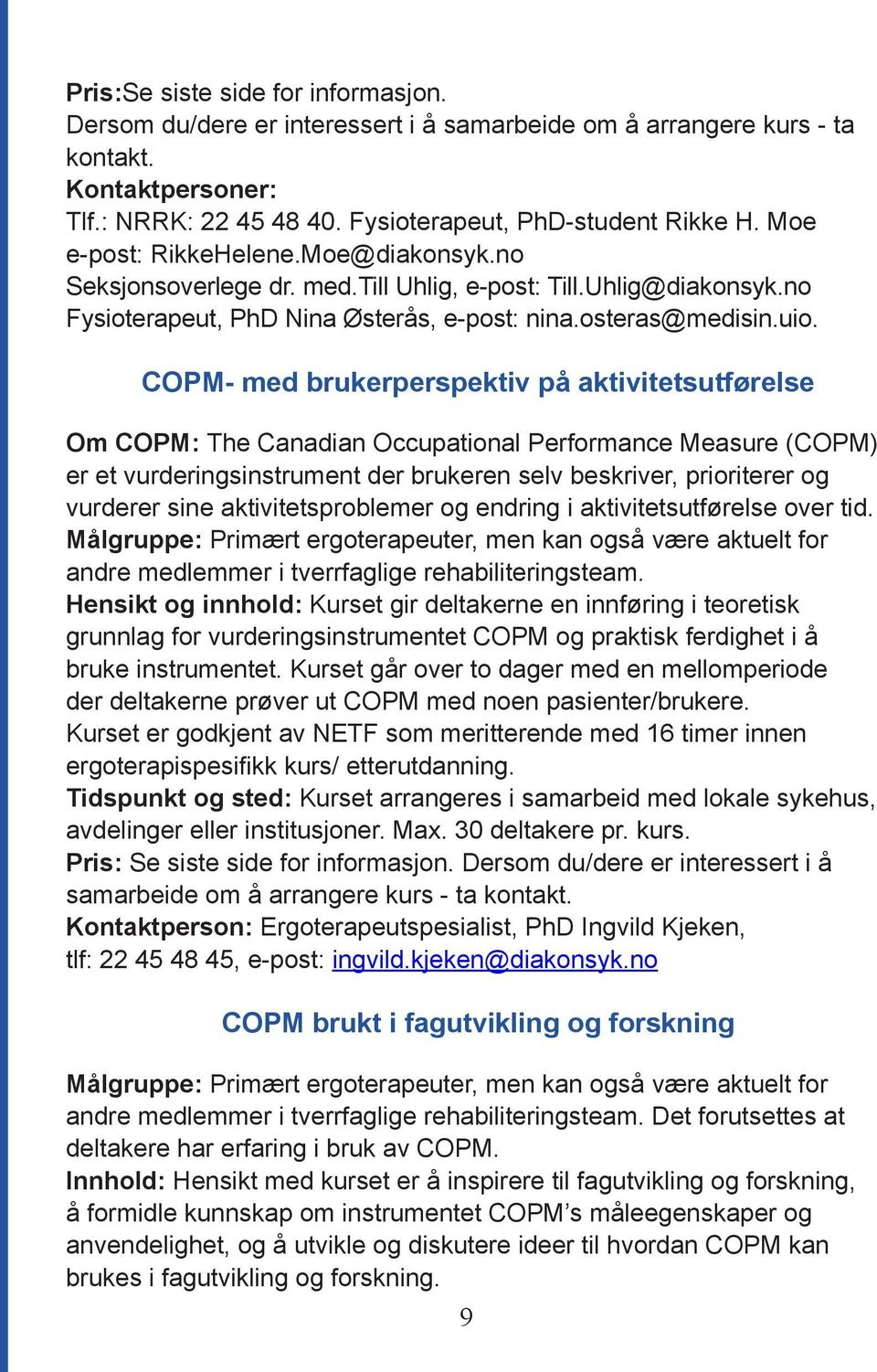 COPM- med brukerperspektiv på aktivitetsutførelse Om COPM: The Canadian Occupational Performance Measure (COPM) er et vurderingsinstrument der brukeren selv beskriver, prioriterer og vurderer sine
