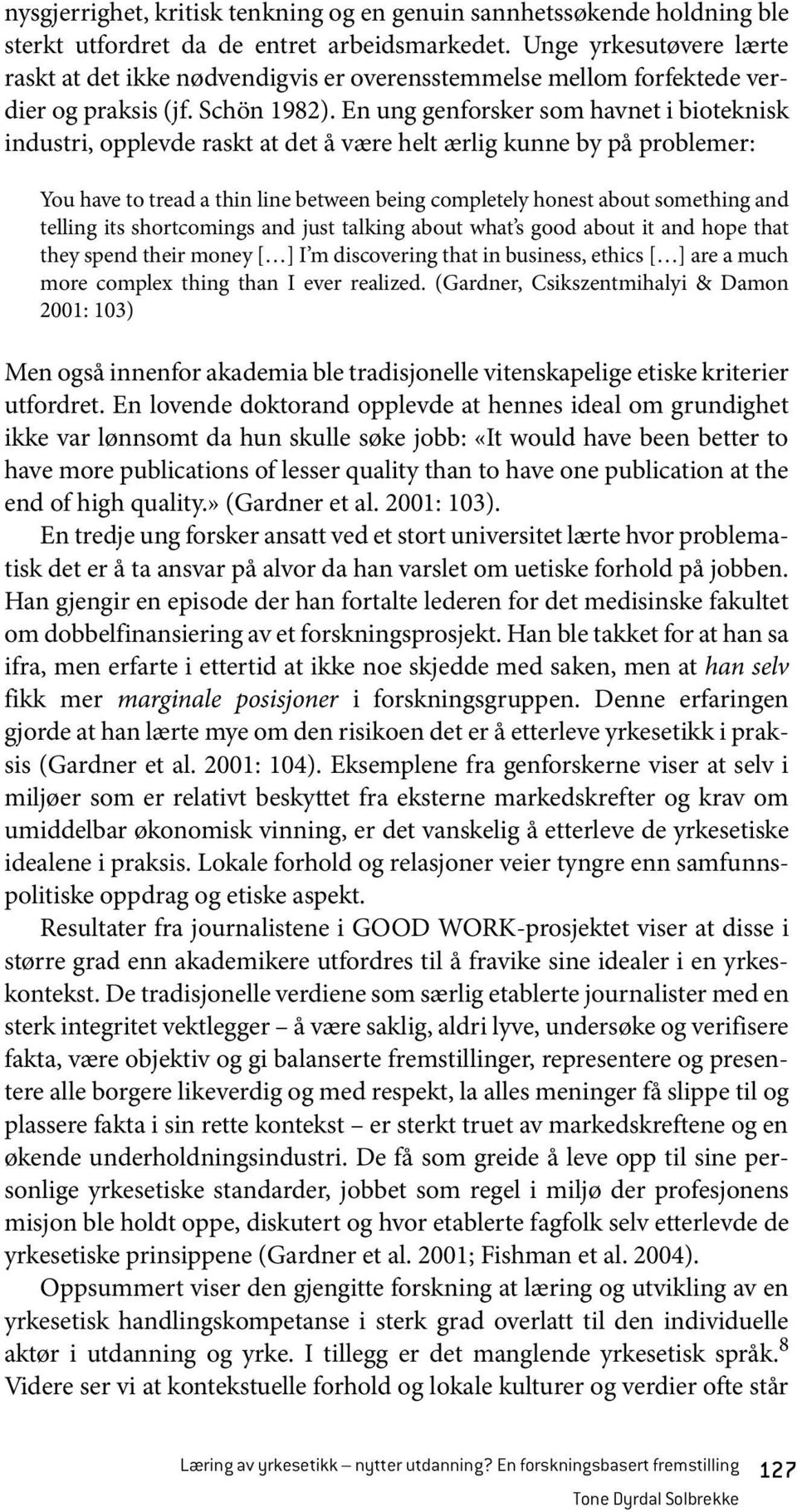 En ung genforsker som havnet i bioteknisk industri, opplevde raskt at det å være helt ærlig kunne by på problemer: You have to tread a thin line between being completely honest about something and