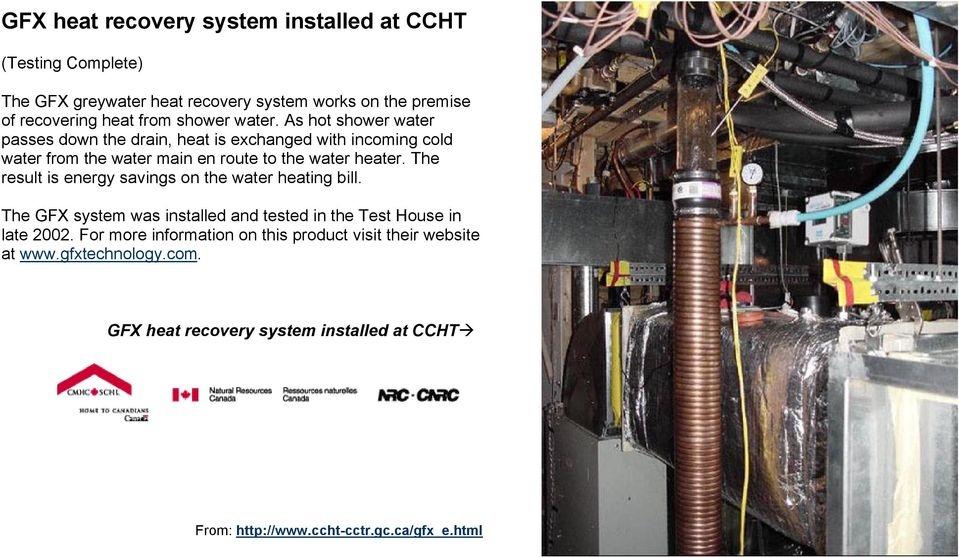 The result is energy savings on the water heating bill. The GFX system was installed and tested in the Test House in late 2002.