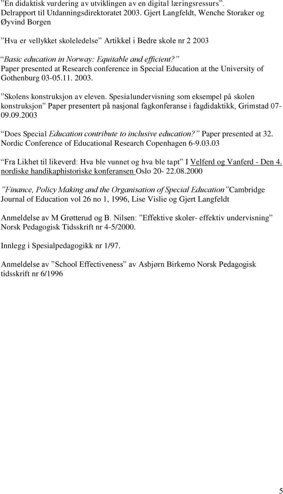 Paper presented at Research conference in Special Education at the University of Gothenburg 03-05.11. 2003. Skolens konstruksjon av eleven.