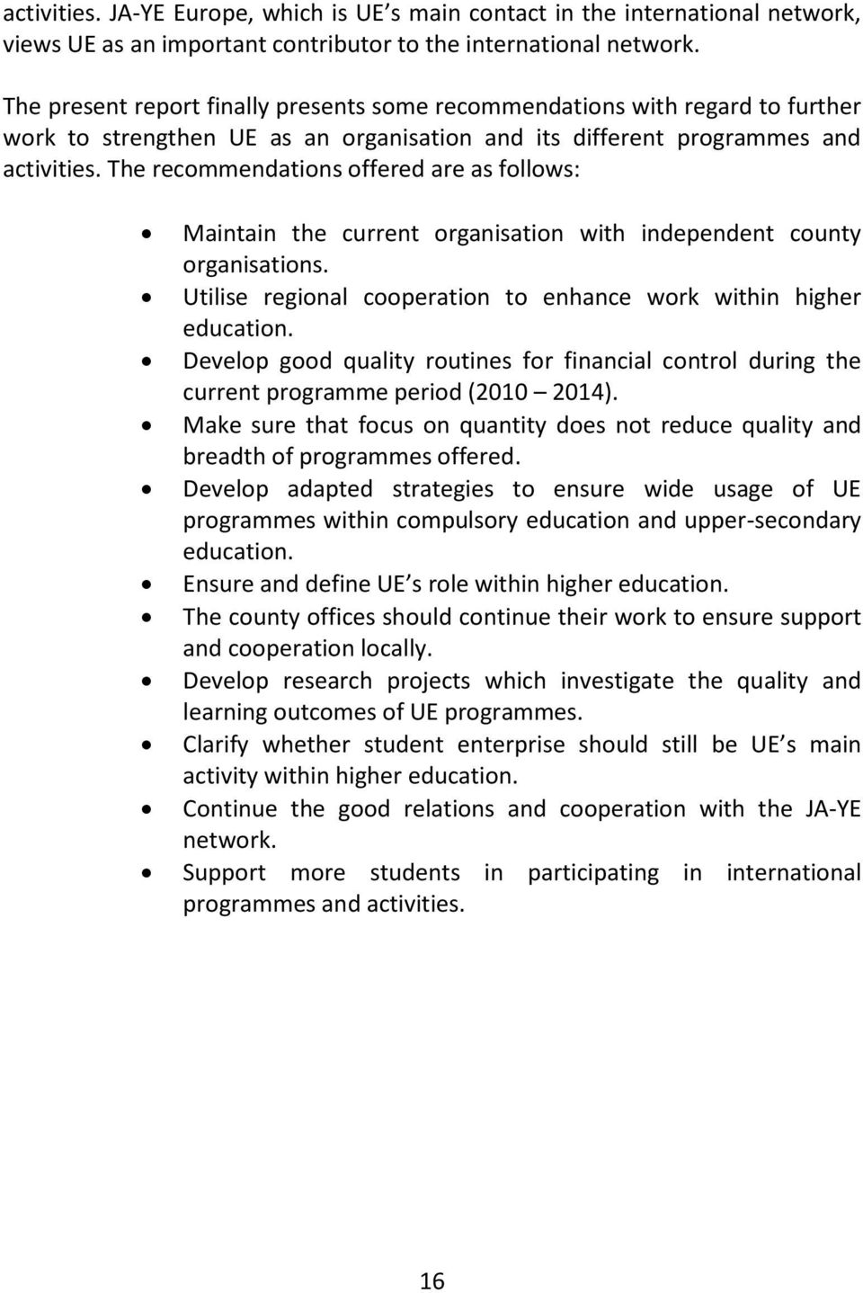 The recommendations offered are as follows: Maintain the current organisation with independent county organisations. Utilise regional cooperation to enhance work within higher education.
