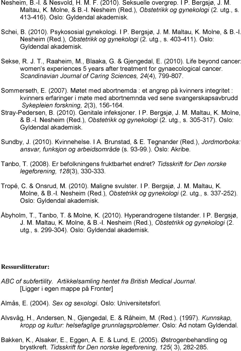Life beyond cancer: women's experiences 5 years after treatment for gynaecological cancer. Scandinavian Journal of Caring Sciences, 24(4), 799-807. Sommerseth, E. (2007).