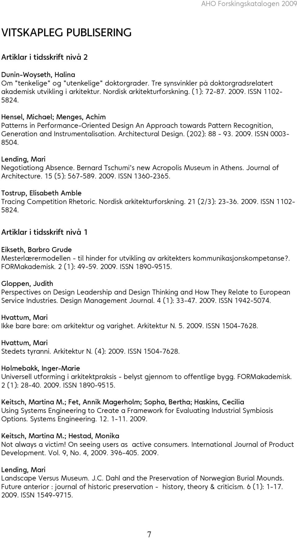 Hensel, Michael; Menges, Achim Patterns in Performance-Oriented Design An Approach towards Pattern Recognition, Generation and Instrumentalisation. Architectural Design. (202): 88-93. 2009.