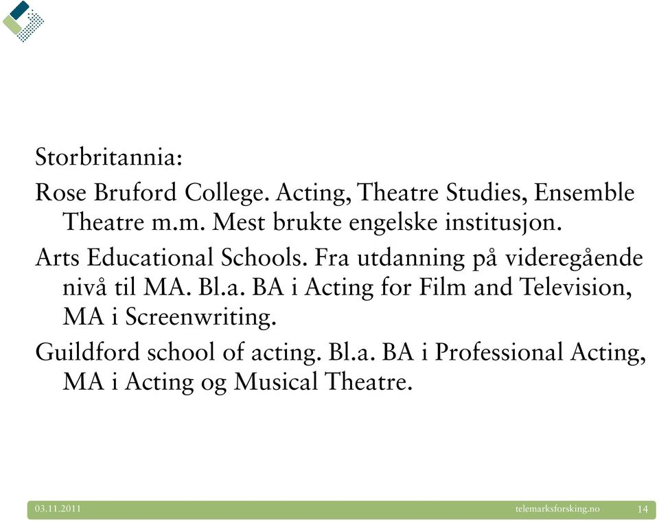 Fra utdanning på videregående nivå til MA. Bl.a. BA i Acting for Film and Television, MA i Screenwriting.