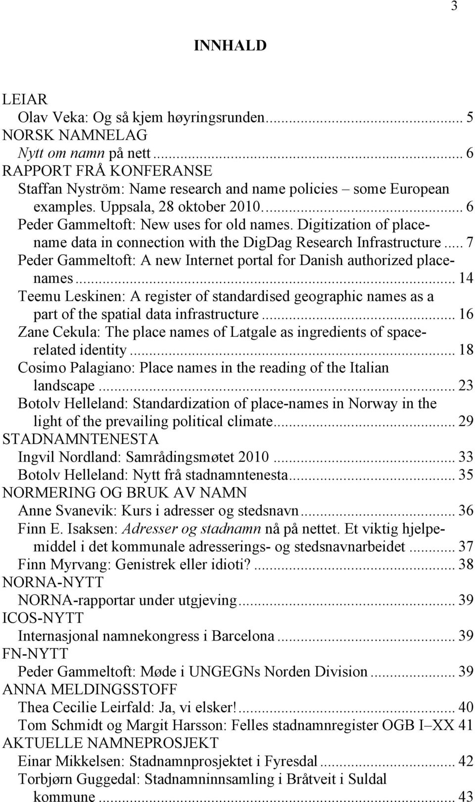.. 7 Peder Gammeltoft: A new Internet portal for Danish authorized placenames... 14 Teemu Leskinen: A register of standardised geographic names as a part of the spatial data infrastructure.
