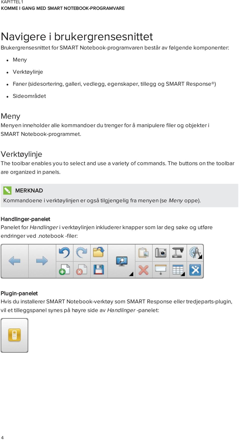 Verktøylinje The tlbar enables yu t select and use a variety f cmmands. The buttns n the tlbar are rganized in panels. Kmmandene i verktøylinjen er gså tilgjengelig fra menyen (se Meny ppe).