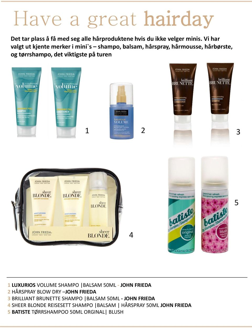 på turen 1 2 3 5 4 1 LUXURIOS VOLUME SHAMPO BALSAM 50ML - JOHN FRIEDA 2 HÅRSPRAY BLOW DRY JOHN FRIEDA 3 BRILLIANT